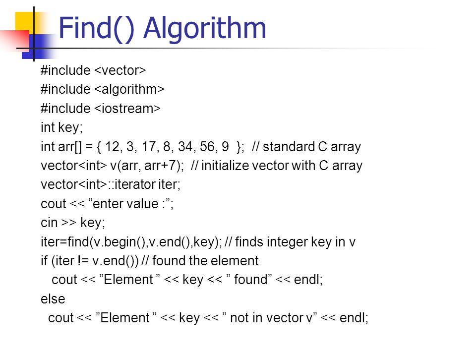 Find() Algorithm #include int key; int arr[] = { 12, 3, 17, 8, 34, 56, 9 }; // standard C array vector v(arr, arr+7); // initialize vector with C array vector ::iterator iter; cout << enter value : ; cin >> key; iter=find(v.begin(),v.end(),key); // finds integer key in v if (iter != v.end()) // found the element cout << Element << key << found << endl; else cout << Element << key << not in vector v << endl;