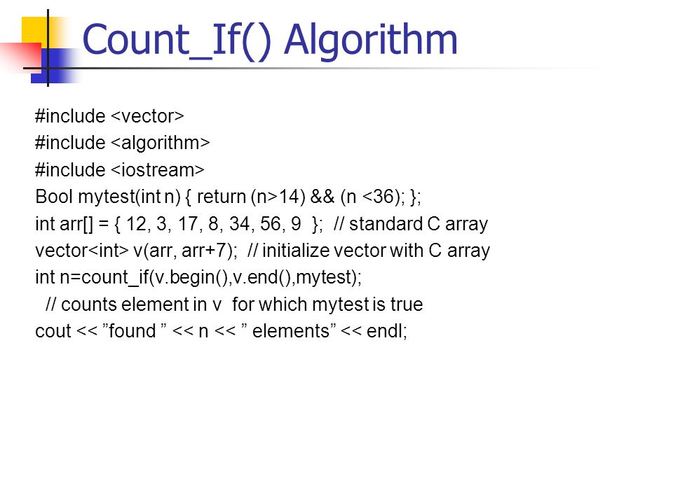 Count_If() Algorithm #include Bool mytest(int n) { return (n>14) && (n <36); }; int arr[] = { 12, 3, 17, 8, 34, 56, 9 }; // standard C array vector v(arr, arr+7); // initialize vector with C array int n=count_if(v.begin(),v.end(),mytest); // counts element in v for which mytest is true cout << found << n << elements << endl;