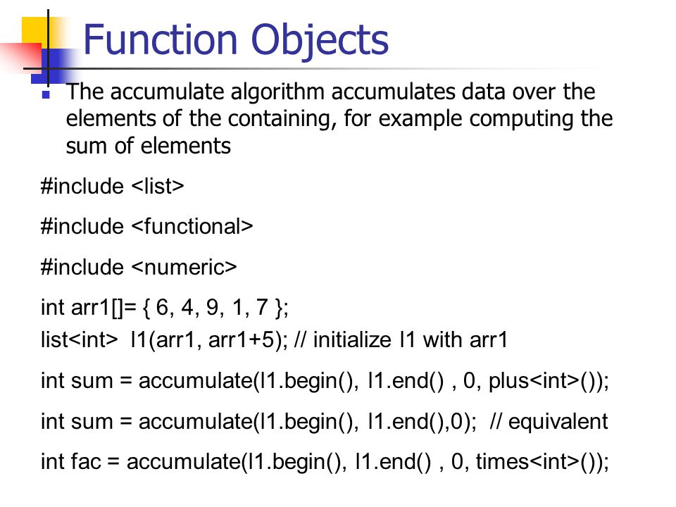 Function Objects The accumulate algorithm accumulates data over the elements of the containing, for example computing the sum of elements #include int arr1[]= { 6, 4, 9, 1, 7 }; list l1(arr1, arr1+5); // initialize l1 with arr1 int sum = accumulate(l1.begin(), l1.end(), 0, plus ()); int sum = accumulate(l1.begin(), l1.end(),0); // equivalent int fac = accumulate(l1.begin(), l1.end(), 0, times ());