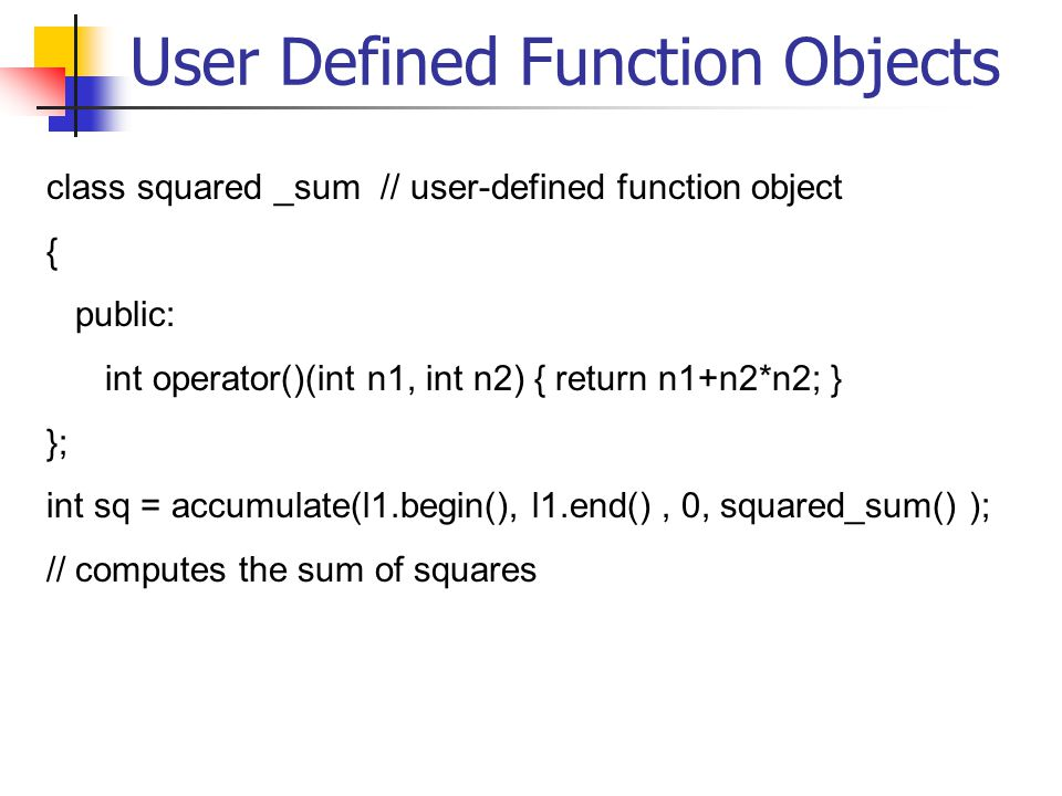 User Defined Function Objects class squared _sum // user-defined function object { public: int operator()(int n1, int n2) { return n1+n2*n2; } }; int sq = accumulate(l1.begin(), l1.end(), 0, squared_sum() ); // computes the sum of squares