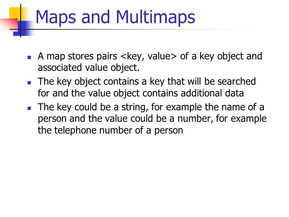 Maps and Multimaps A map stores pairs of a key object and associated value object. The key object contains a key that will be searched for and the val