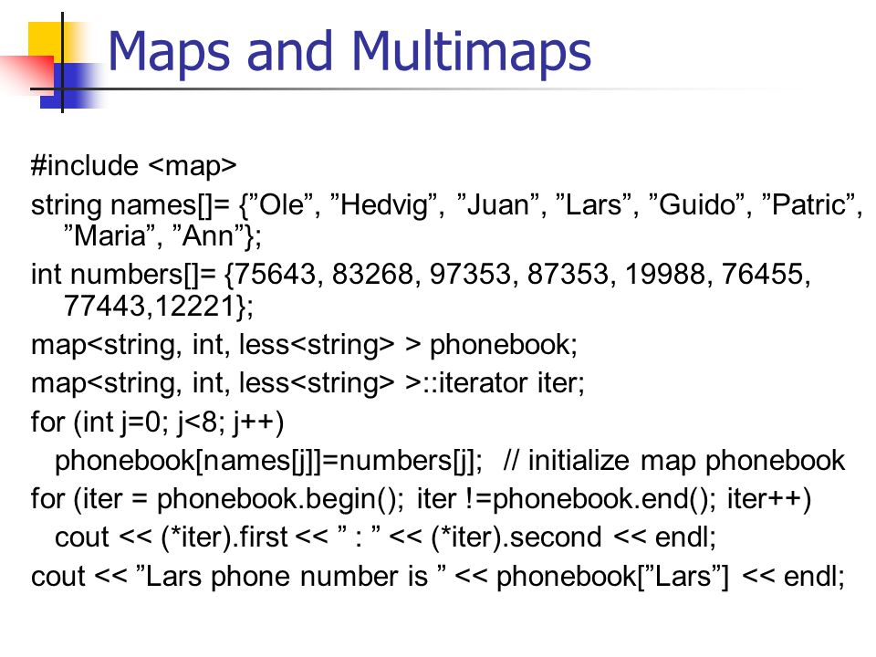 "Maps and Multimaps #include string names[]= {""Ole"", ""Hedvig"", ""Juan"", ""Lars"", ""Guido"", ""Patric"", ""Maria"", ""Ann""}; int numbers[]= {75643, 83268, 97353,"
