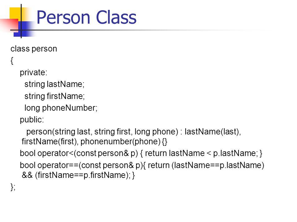 Person Class class person { private: string lastName; string firstName; long phoneNumber; public: person(string last, string first, long phone) : lastName(last), firstName(first), phonenumber(phone) {} bool operator<(const person& p) { return lastName < p.lastName; } bool operator==(const person& p){ return (lastName==p.lastName) && (firstName==p.firstName); } };