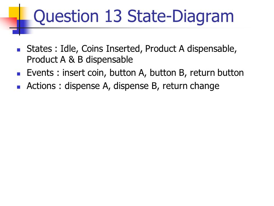 Question 13 State-Diagram States : Idle, Coins Inserted, Product A dispensable, Product A & B dispensable Events : insert coin, button A, button B, return button Actions : dispense A, dispense B, return change