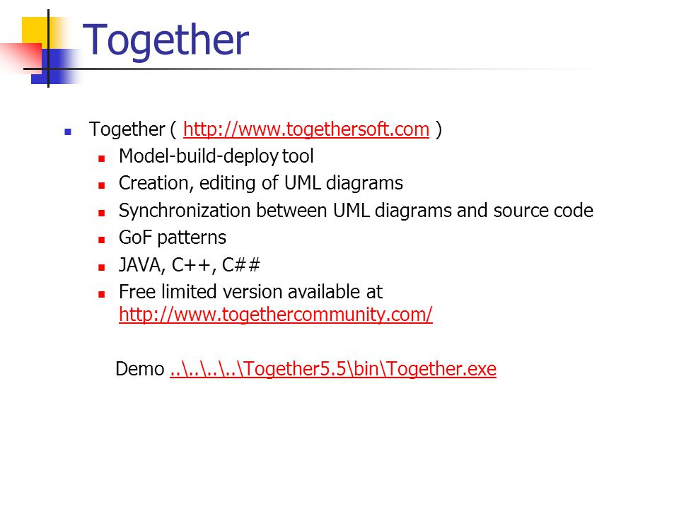 Together Together ( http://www.togethersoft.com )http://www.togethersoft.com Model-build-deploy tool Creation, editing of UML diagrams Synchronization between UML diagrams and source code GoF patterns JAVA, C++, C## Free limited version available at http://www.togethercommunity.com/ http://www.togethercommunity.com/ Demo..\..\..\..\Together5.5\bin\Together.exe..\..\..\..\Together5.5\bin\Together.exe