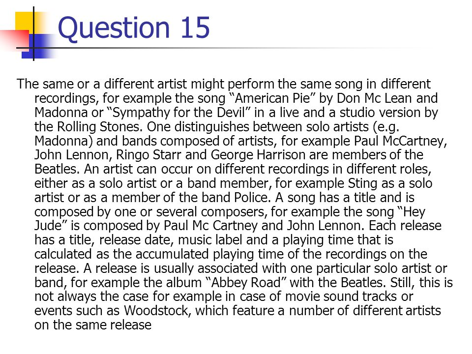 Question 15 The same or a different artist might perform the same song in different recordings, for example the song American Pie by Don Mc Lean and Madonna or Sympathy for the Devil in a live and a studio version by the Rolling Stones.