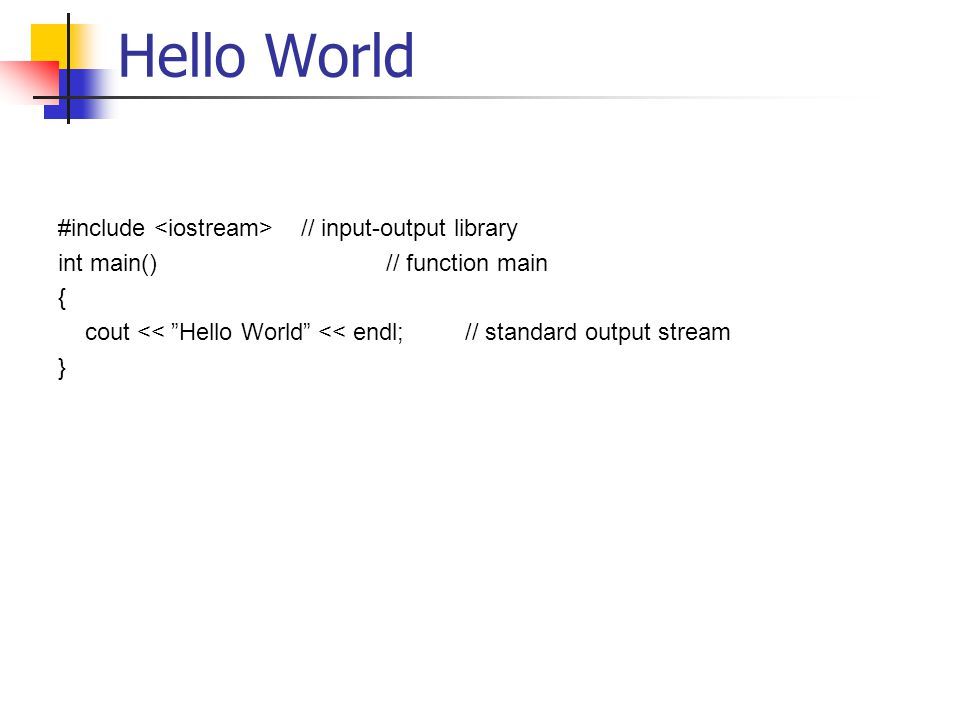 "Hello World #include // input-output library int main() // function main { cout << ""Hello World"" << endl; // standard output stream }"
