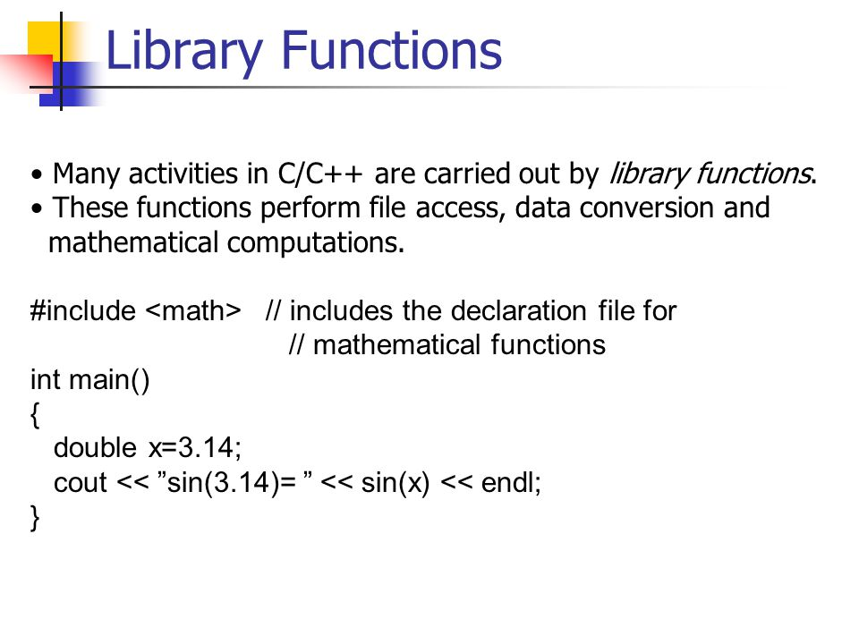 Library Functions Many activities in C/C++ are carried out by library functions.