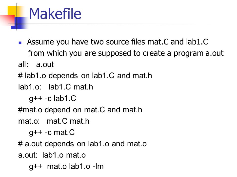 Makefile Assume you have two source files mat.C and lab1.C from which you are supposed to create a program a.out all: a.out # lab1.o depends on lab1.C