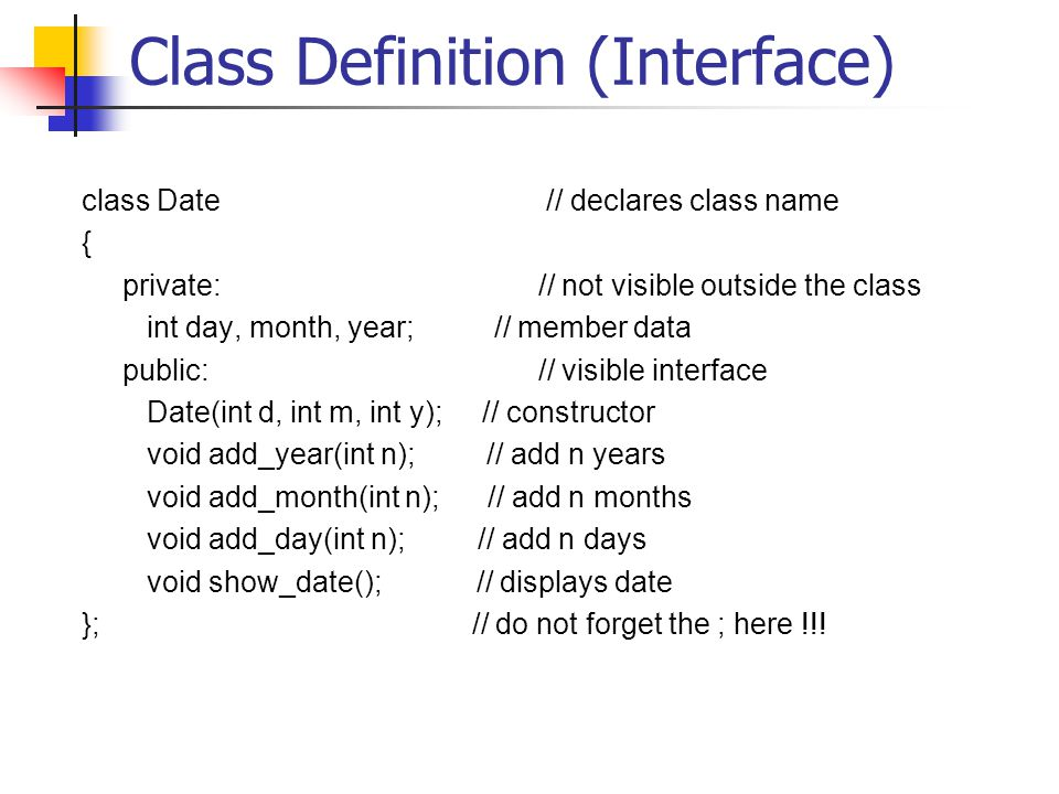 Class Definition (Interface) class Date // declares class name { private: // not visible outside the class int day, month, year; // member data public: // visible interface Date(int d, int m, int y); // constructor void add_year(int n); // add n years void add_month(int n); // add n months void add_day(int n); // add n days void show_date(); // displays date }; // do not forget the ; here !!!