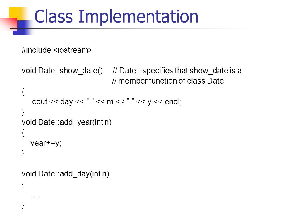 Class Implementation #include void Date::show_date() // Date:: specifies that show_date is a // member function of class Date { cout << day << . << m << . << y << endl; } void Date::add_year(int n) { year+=y; } void Date::add_day(int n) { ….