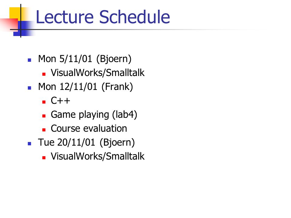 Lecture Schedule Mon 5/11/01 (Bjoern) VisualWorks/Smalltalk Mon 12/11/01 (Frank) C++ Game playing (lab4) Course evaluation Tue 20/11/01 (Bjoern) VisualWorks/Smalltalk
