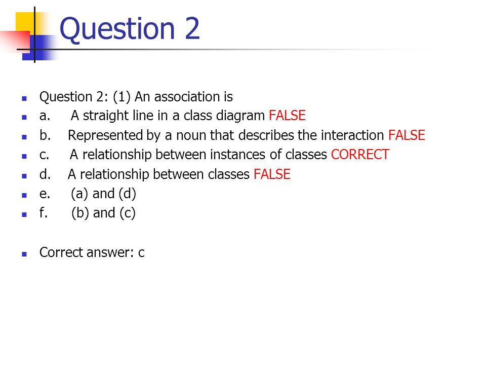Question 2 Question 2: (1) An association is a. A straight line in a class diagram FALSE b.