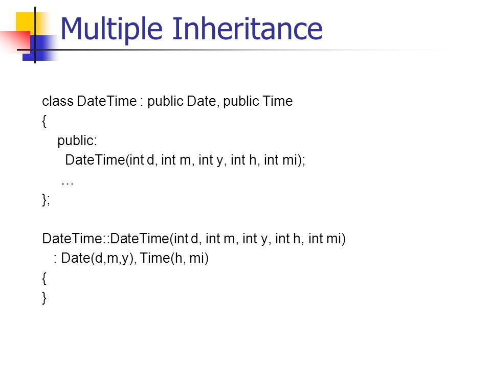 Multiple Inheritance class DateTime : public Date, public Time { public: DateTime(int d, int m, int y, int h, int mi); … }; DateTime::DateTime(int d, int m, int y, int h, int mi) : Date(d,m,y), Time(h, mi) { }