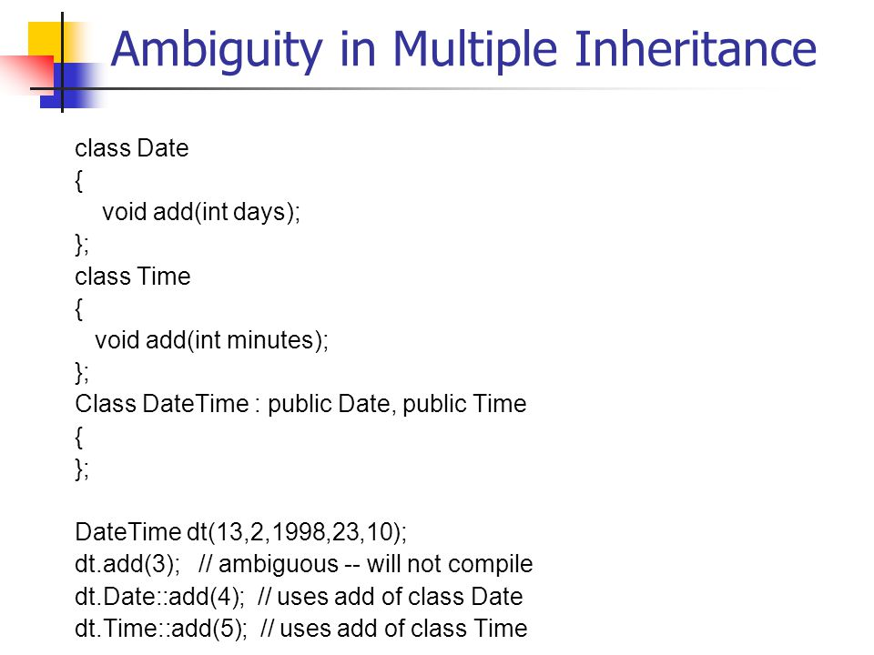 Ambiguity in Multiple Inheritance class Date { void add(int days); }; class Time { void add(int minutes); }; Class DateTime : public Date, public Time