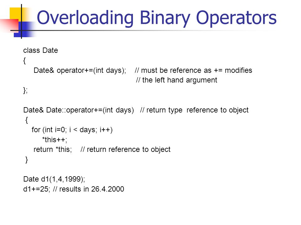 Overloading Binary Operators class Date { Date& operator+=(int days); // must be reference as += modifies // the left hand argument }; Date& Date::operator+=(int days) // return type reference to object { for (int i=0; i < days; i++) *this++; return *this; // return reference to object } Date d1(1,4,1999); d1+=25; // results in 26.4.2000