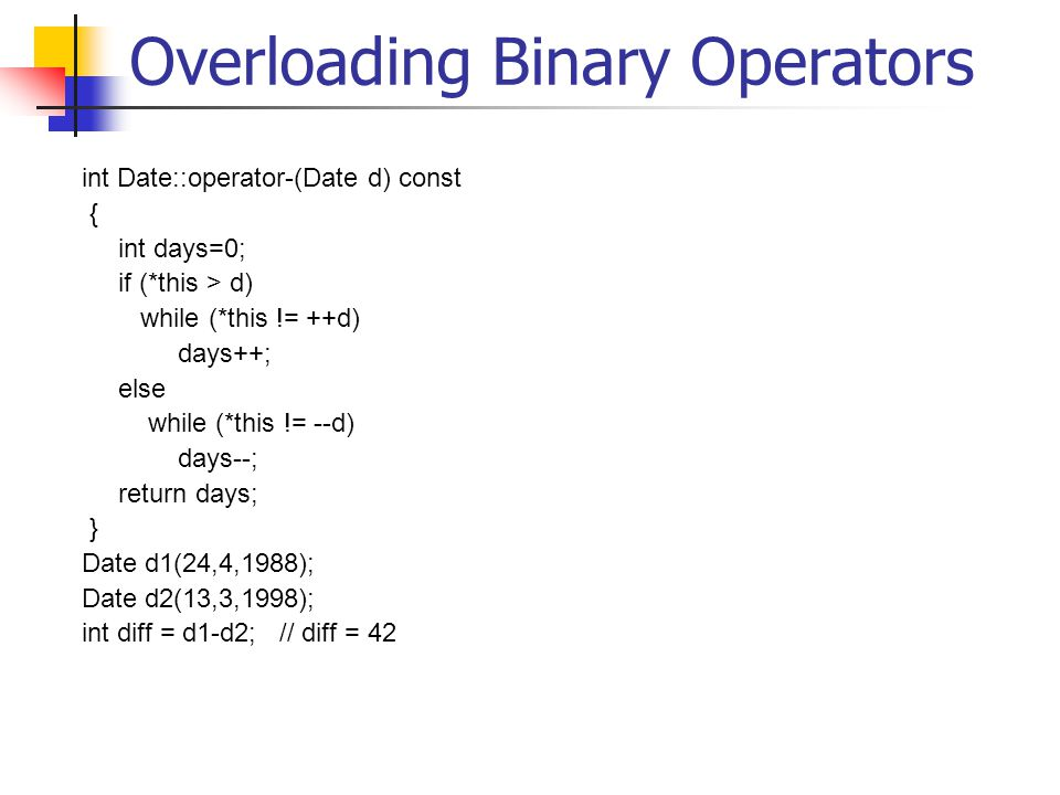 Overloading Binary Operators int Date::operator-(Date d) const { int days=0; if (*this > d) while (*this != ++d) days++; else while (*this != --d) day