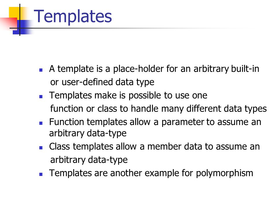 Templates A template is a place-holder for an arbitrary built-in or user-defined data type Templates make is possible to use one function or class to