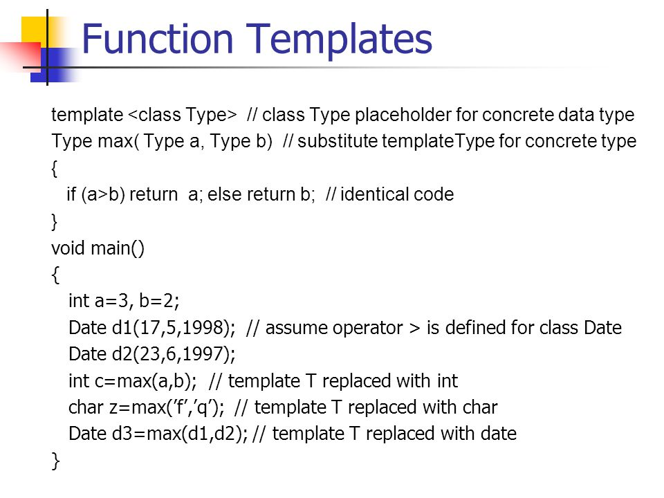 Function Templates template // class Type placeholder for concrete data type Type max( Type a, Type b) // substitute templateType for concrete type { if (a>b) return a; else return b; // identical code } void main() { int a=3, b=2; Date d1(17,5,1998); // assume operator > is defined for class Date Date d2(23,6,1997); int c=max(a,b); // template T replaced with int char z=max('f','q'); // template T replaced with char Date d3=max(d1,d2); // template T replaced with date }