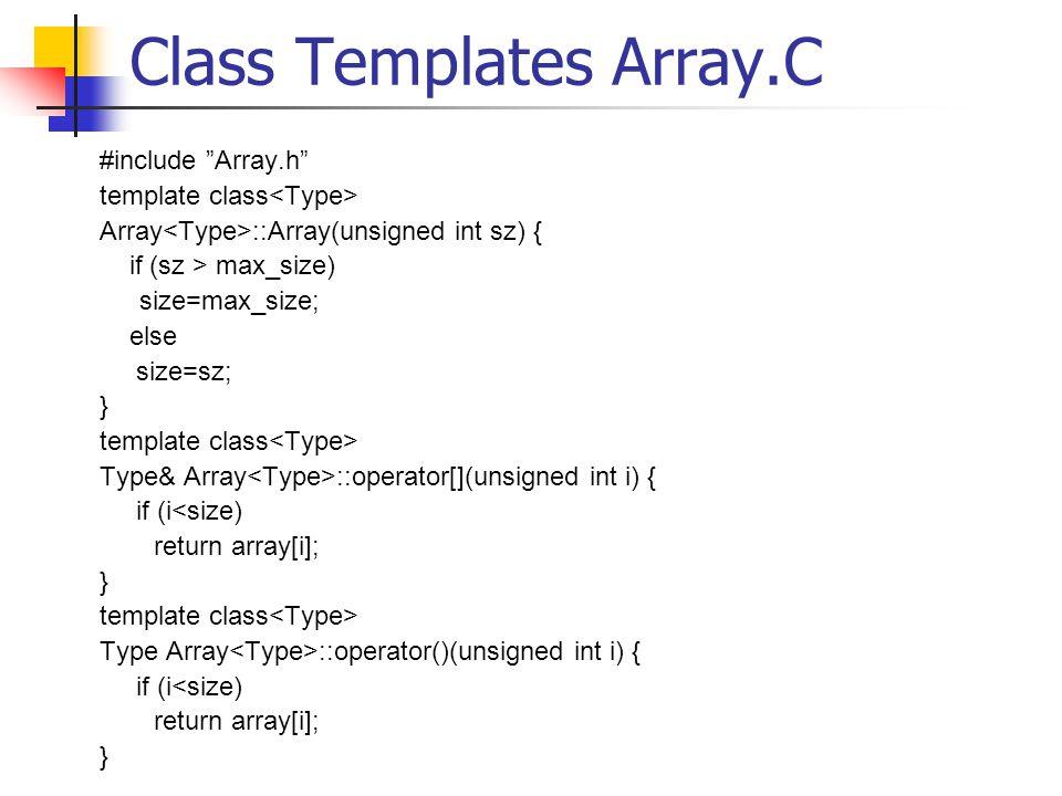 Class Templates Array.C #include Array.h template class Array ::Array(unsigned int sz) { if (sz > max_size) size=max_size; else size=sz; } template class Type& Array ::operator[](unsigned int i) { if (i<size) return array[i]; } template class Type Array ::operator()(unsigned int i) { if (i<size) return array[i]; }