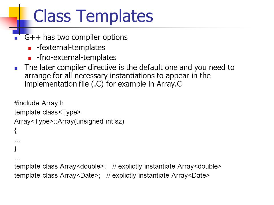 Class Templates G++ has two compiler options -fexternal-templates -fno-external-templates The later compiler directive is the default one and you need to arrange for all necessary instantiations to appear in the implementation file (.C) for example in Array.C #include Array.h template class Array ::Array(unsigned int sz) {...