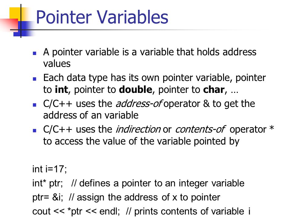 Pointer Variables A pointer variable is a variable that holds address values Each data type has its own pointer variable, pointer to int, pointer to double, pointer to char, … C/C++ uses the address-of operator & to get the address of an variable C/C++ uses the indirection or contents-of operator * to access the value of the variable pointed by int i=17; int* ptr; // defines a pointer to an integer variable ptr= &i; // assign the address of x to pointer cout << *ptr << endl; // prints contents of variable i