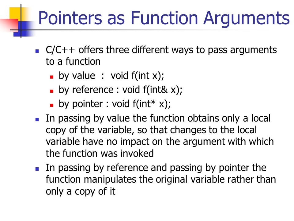 Pointers as Function Arguments C/C++ offers three different ways to pass arguments to a function by value : void f(int x); by reference : void f(int& x); by pointer : void f(int* x); In passing by value the function obtains only a local copy of the variable, so that changes to the local variable have no impact on the argument with which the function was invoked In passing by reference and passing by pointer the function manipulates the original variable rather than only a copy of it
