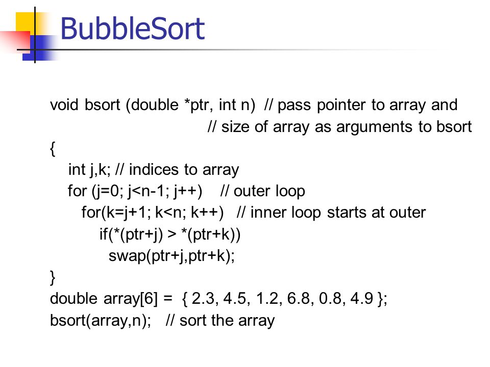 BubbleSort void bsort (double *ptr, int n) // pass pointer to array and // size of array as arguments to bsort { int j,k; // indices to array for (j=0; j<n-1; j++) // outer loop for(k=j+1; k<n; k++) // inner loop starts at outer if(*(ptr+j) > *(ptr+k)) swap(ptr+j,ptr+k); } double array[6] = { 2.3, 4.5, 1.2, 6.8, 0.8, 4.9 }; bsort(array,n); // sort the array
