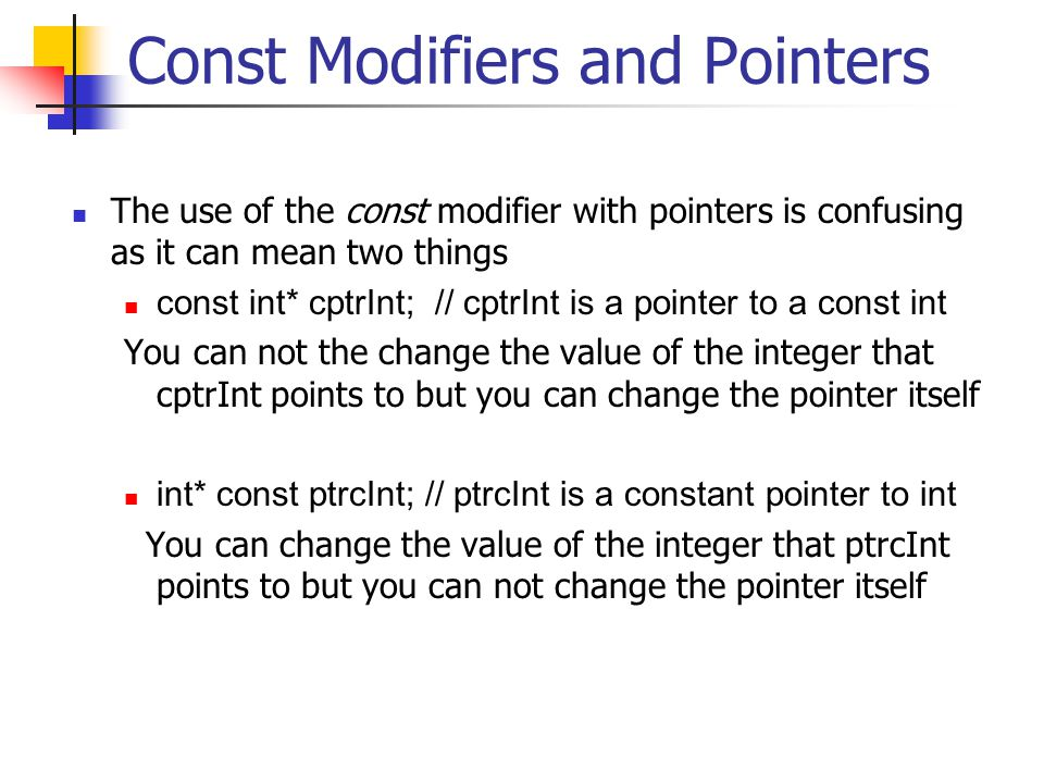 Const Modifiers and Pointers The use of the const modifier with pointers is confusing as it can mean two things const int* cptrInt; // cptrInt is a pointer to a const int You can not the change the value of the integer that cptrInt points to but you can change the pointer itself int* const ptrcInt; // ptrcInt is a constant pointer to int You can change the value of the integer that ptrcInt points to but you can not change the pointer itself