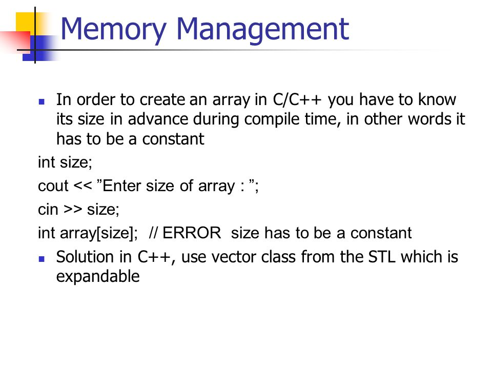 Memory Management In order to create an array in C/C++ you have to know its size in advance during compile time, in other words it has to be a constant int size; cout << Enter size of array : ; cin >> size; int array[size]; // ERROR size has to be a constant Solution in C++, use vector class from the STL which is expandable