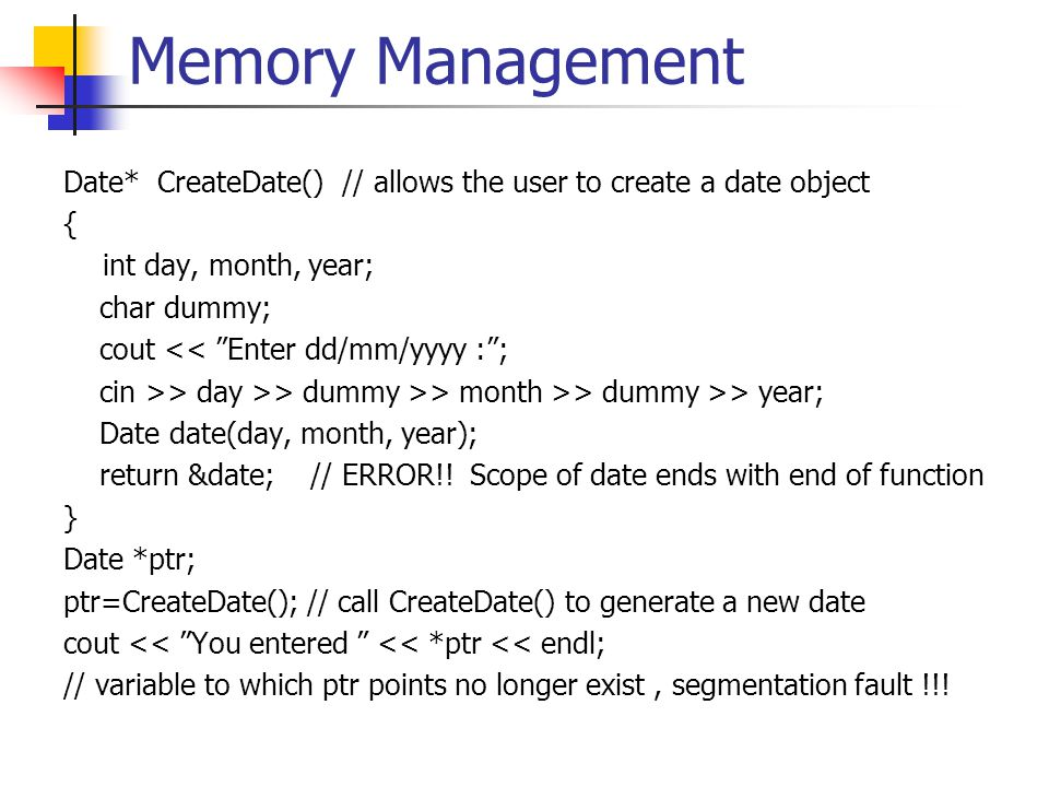 Memory Management Date* CreateDate() // allows the user to create a date object { int day, month, year; char dummy; cout << Enter dd/mm/yyyy : ; cin >> day >> dummy >> month >> dummy >> year; Date date(day, month, year); return &date; // ERROR!.