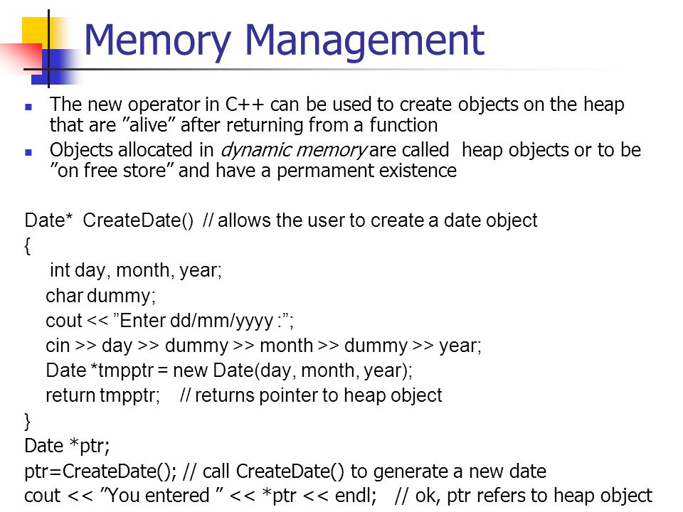 Memory Management The new operator in C++ can be used to create objects on the heap that are alive after returning from a function Objects allocated in dynamic memory are called heap objects or to be on free store and have a permament existence Date* CreateDate() // allows the user to create a date object { int day, month, year; char dummy; cout << Enter dd/mm/yyyy : ; cin >> day >> dummy >> month >> dummy >> year; Date *tmpptr = new Date(day, month, year); return tmpptr; // returns pointer to heap object } Date *ptr; ptr=CreateDate(); // call CreateDate() to generate a new date cout << You entered << *ptr << endl; // ok, ptr refers to heap object