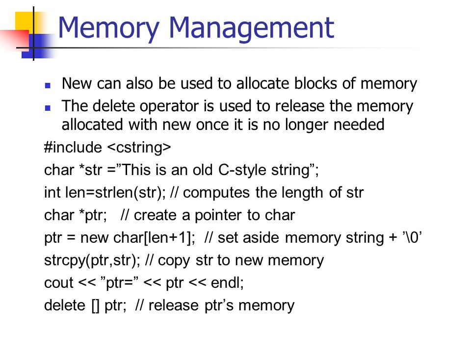 Memory Management New can also be used to allocate blocks of memory The delete operator is used to release the memory allocated with new once it is no longer needed #include char *str = This is an old C-style string ; int len=strlen(str); // computes the length of str char *ptr; // create a pointer to char ptr = new char[len+1]; // set aside memory string + '\0' strcpy(ptr,str); // copy str to new memory cout << ptr= << ptr << endl; delete [] ptr; // release ptr's memory