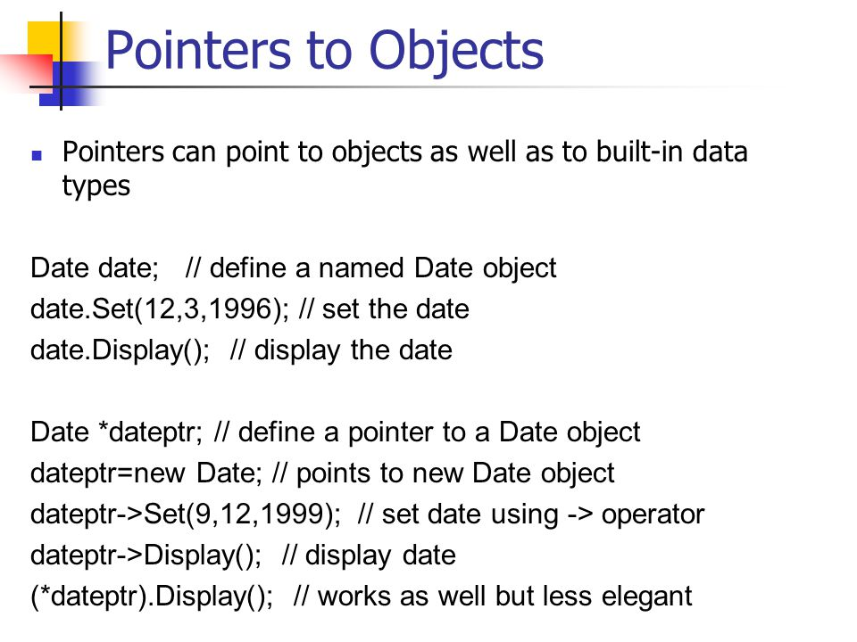 Pointers to Objects Pointers can point to objects as well as to built-in data types Date date; // define a named Date object date.Set(12,3,1996); // set the date date.Display(); // display the date Date *dateptr; // define a pointer to a Date object dateptr=new Date; // points to new Date object dateptr->Set(9,12,1999); // set date using -> operator dateptr->Display(); // display date (*dateptr).Display(); // works as well but less elegant