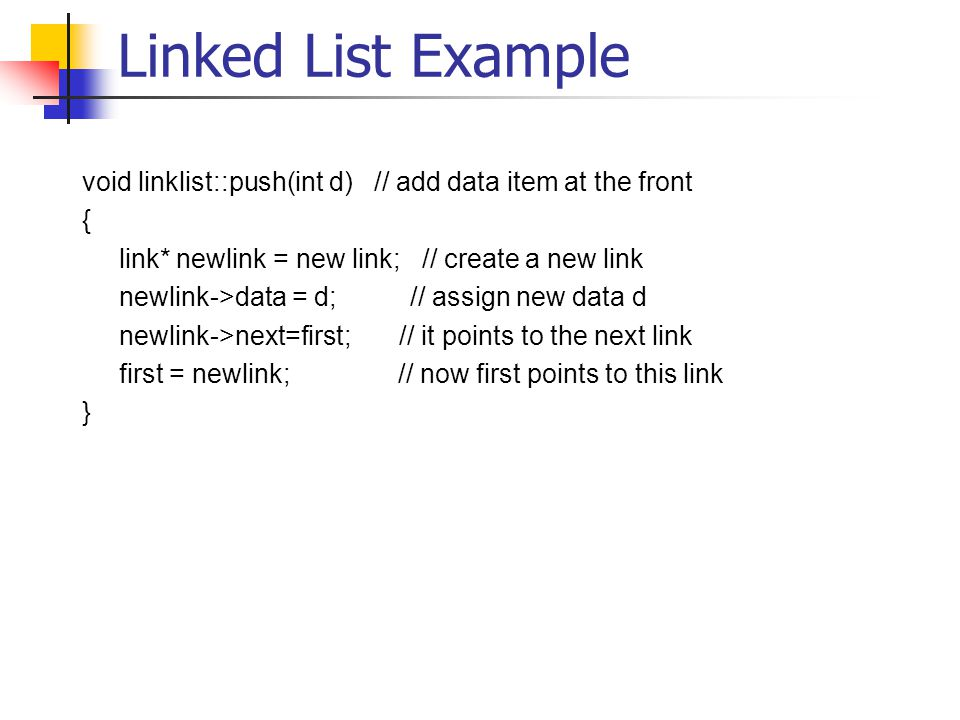 Linked List Example void linklist::push(int d) // add data item at the front { link* newlink = new link; // create a new link newlink->data = d; // assign new data d newlink->next=first; // it points to the next link first = newlink; // now first points to this link }