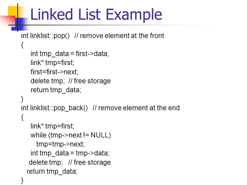 Linked List Example int linklist::pop() // remove element at the front { int tmp_data = first->data; link* tmp=first; first=first->next; delete tmp; // free storage return tmp_data; } int linklist::pop_back() // remove element at the end { link* tmp=first; while (tmp->next != NULL) tmp=tmp->next; int tmp_data = tmp->data; delete tmp; // free storage return tmp_data; }