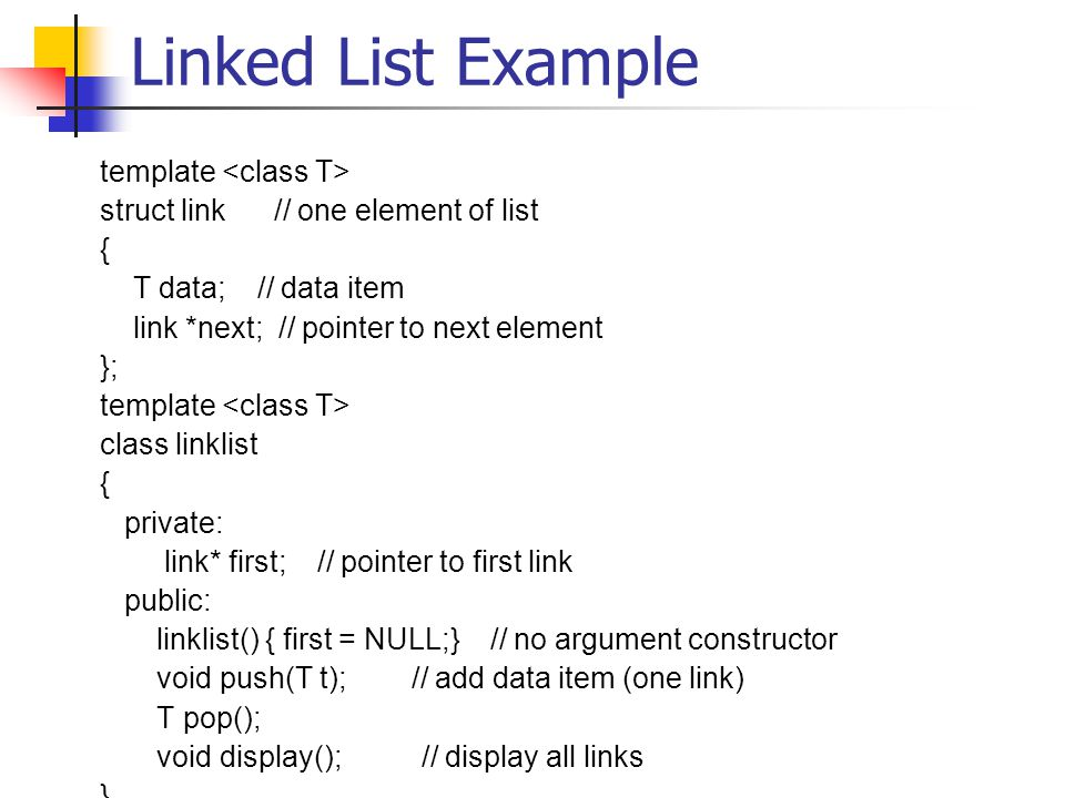 Linked List Example template struct link // one element of list { T data; // data item link *next; // pointer to next element }; template class linklist { private: link* first; // pointer to first link public: linklist() { first = NULL;} // no argument constructor void push(T t); // add data item (one link) T pop(); void display(); // display all links }