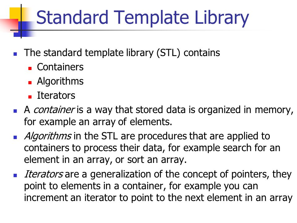 Standard Template Library The standard template library (STL) contains Containers Algorithms Iterators A container is a way that stored data is organized in memory, for example an array of elements.