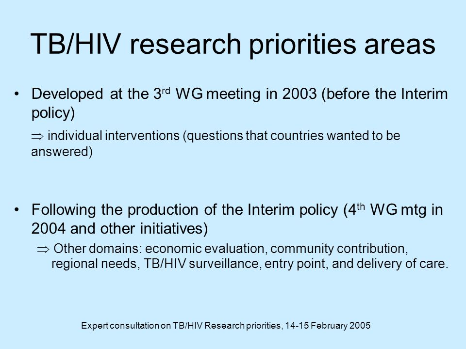 Expert consultation on TB/HIV Research priorities, 14-15 February 2005 TB/HIV research priorities areas Developed at the 3 rd WG meeting in 2003 (before the Interim policy)  individual interventions (questions that countries wanted to be answered) Following the production of the Interim policy (4 th WG mtg in 2004 and other initiatives)  Other domains: economic evaluation, community contribution, regional needs, TB/HIV surveillance, entry point, and delivery of care.