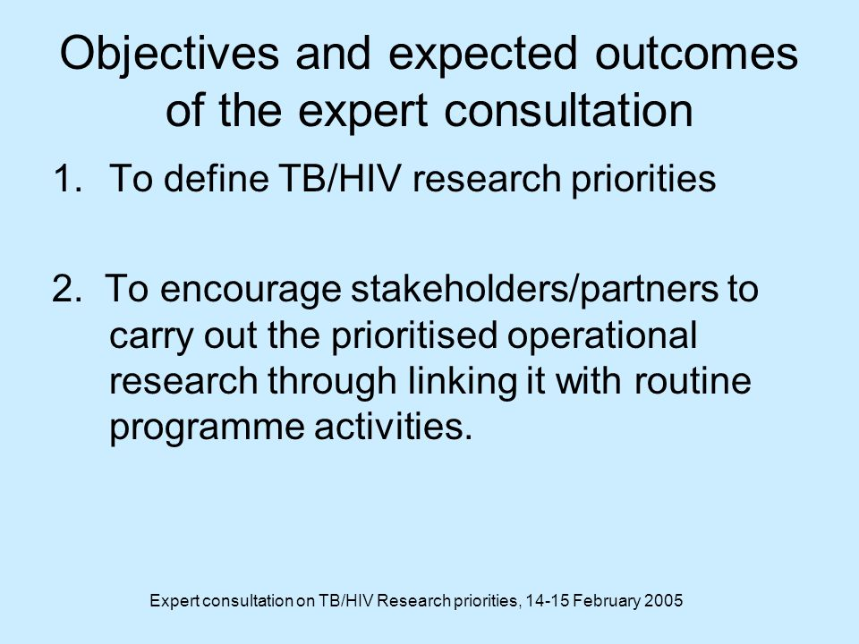 Expert consultation on TB/HIV Research priorities, February 2005 Objectives and expected outcomes of the expert consultation 1.To define TB/HIV research priorities 2.