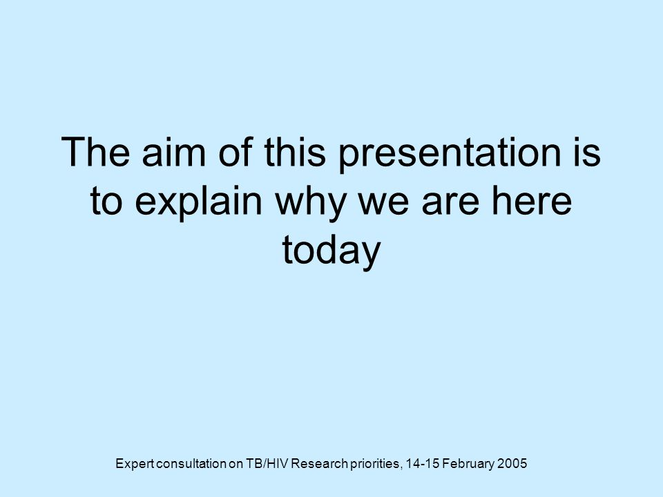Expert consultation on TB/HIV Research priorities, 14-15 February 2005 The aim of this presentation is to explain why we are here today