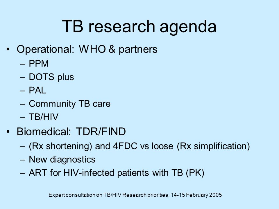 Expert consultation on TB/HIV Research priorities, February 2005 TB research agenda Operational: WHO & partners –PPM –DOTS plus –PAL –Community TB care –TB/HIV Biomedical: TDR/FIND –(Rx shortening) and 4FDC vs loose (Rx simplification) –New diagnostics –ART for HIV-infected patients with TB (PK)