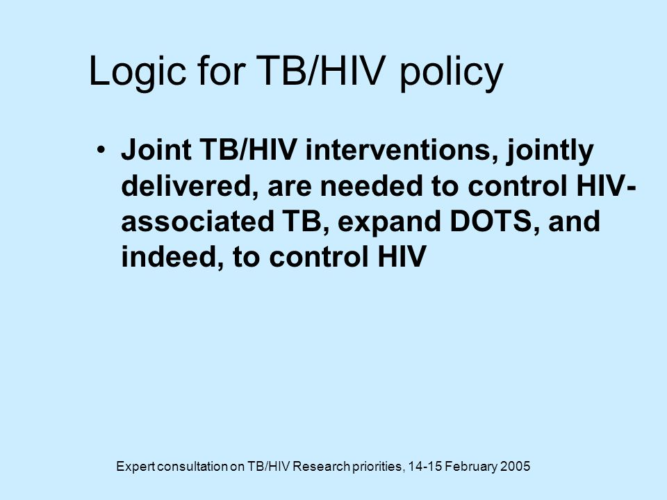 Expert consultation on TB/HIV Research priorities, 14-15 February 2005 Logic for TB/HIV policy Joint TB/HIV interventions, jointly delivered, are needed to control HIV- associated TB, expand DOTS, and indeed, to control HIV