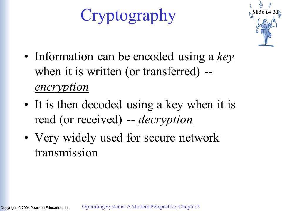 Slide 14-31 Copyright © 2004 Pearson Education, Inc. Operating Systems: A Modern Perspective, Chapter 5 Cryptography Information can be encoded using