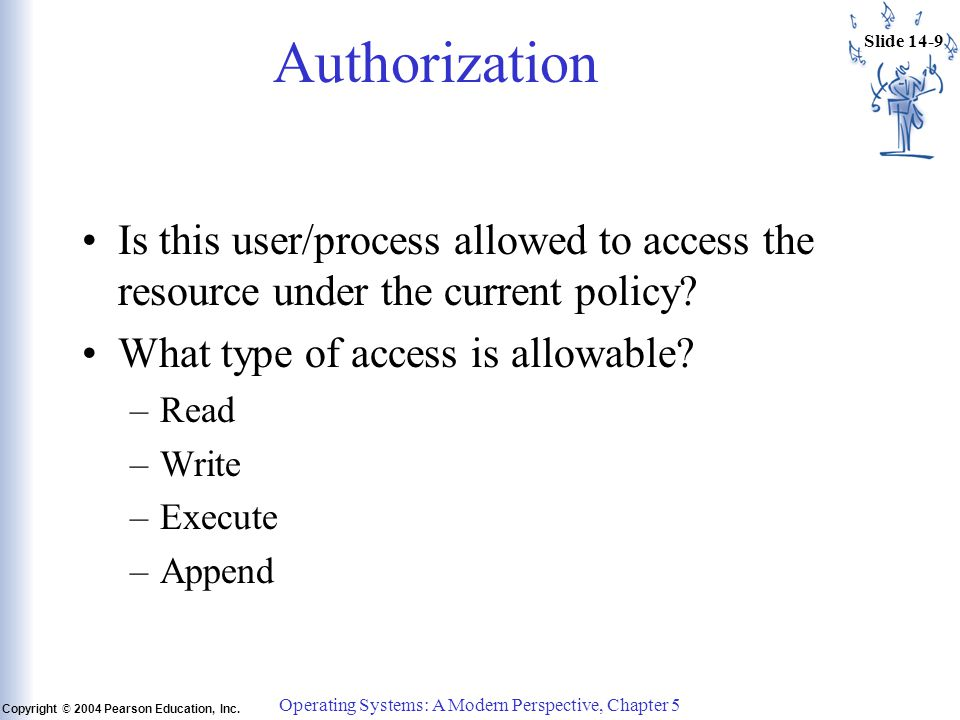Slide 14-9 Copyright © 2004 Pearson Education, Inc. Operating Systems: A Modern Perspective, Chapter 5 Authorization Is this user/process allowed to a