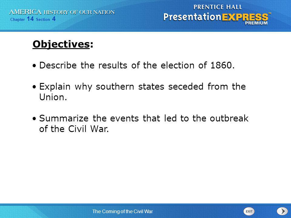 Chapter 14 Section 4 The Coming of the Civil War Describe the results of the election of 1860. Explain why southern states seceded from the Union. Sum