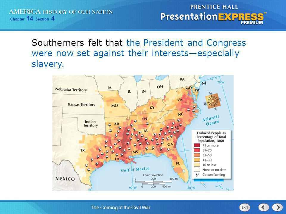 Chapter 14 Section 4 The Coming of the Civil War Southerners felt that the President and Congress were now set against their interests—especially slav