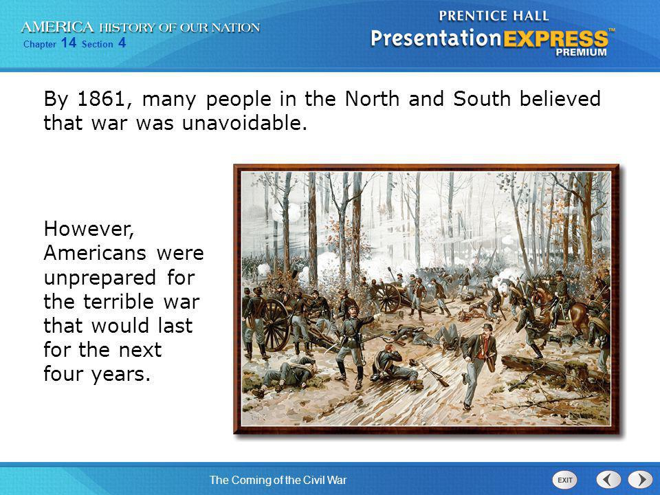 Chapter 14 Section 4 The Coming of the Civil War By 1861, many people in the North and South believed that war was unavoidable. However, Americans wer