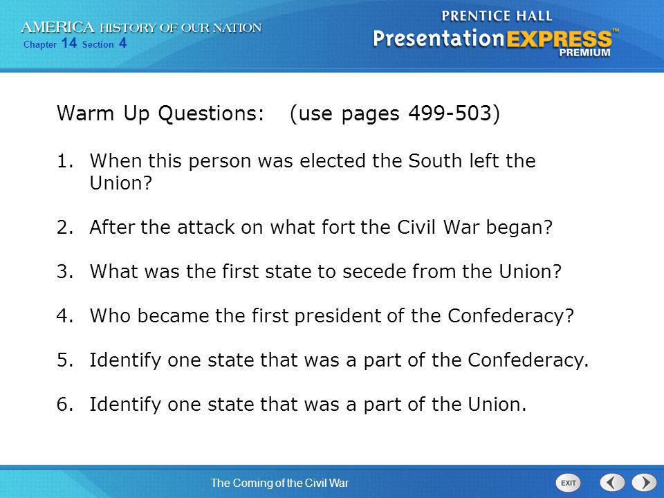 Chapter 14 Section 4 The Coming of the Civil War Warm Up Questions: (use pages 499-503) 1.When this person was elected the South left the Union? 2.Aft