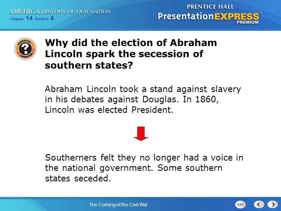 Chapter 14 Section 4 The Coming of the Civil War Why did the election of Abraham Lincoln spark the secession of southern states? Abraham Lincoln took
